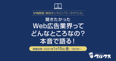 1/15(金)☆無料オンライントークイベント『Web広告業界ってどんなところなの?-本音で語る!』